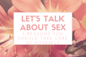 let's talk about sex: 5 reasons every mom should take care of herself