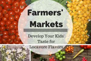 vegetables, fruits, flowers, farmers' markets: develop your kids' taste for locavore flavore