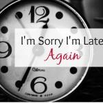 I'm Sorry I'm Late… Again