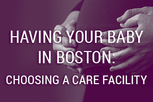 Having Your Baby in Boston: Choosing a Care Facility