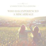 5 Things to Say to a Loved One Who Has Experienced A Miscarriage
