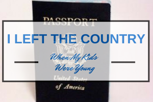 i left the country when my kids were young - Boston moms blog