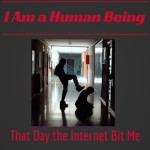 I Am a Human Being :: That Day the Internet Bit Me