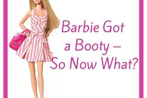 Barbie Got a new Booty - So Now What? - Boston Moms Blog
