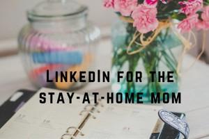 LinkedIn for Stay-at-Home Moms - Boston Moms Blog