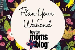 Plan Your Weekend April- Boston Moms Blog