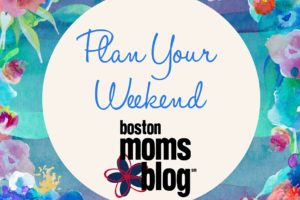 Plan Your Weekend May- Boston Moms Blog