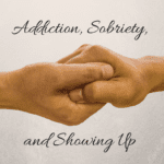 Addiction, Sobriety, and Showing Up